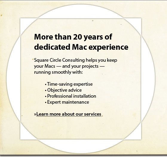 More than 20 years of dedicated Mac experience :: Square Circle Consulting helps you keep your Macs - and your projects - running smoothly with: * Time-saving expertise *Objective advice *Professional installation *Expert maintenance.